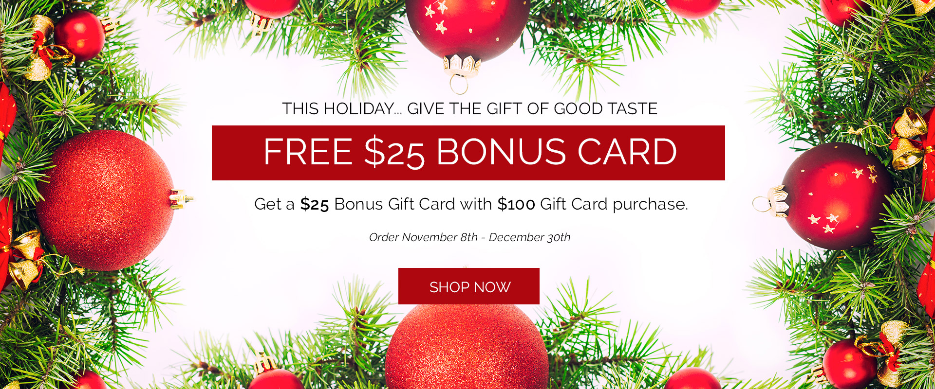 This Holiday, Give the Gift of Good Taste.  FREE $25 Bonus Card with $100 Gift Card Purchase.  We also have cookbooks and more.  Order Nov. 23rd through Dec 30th.