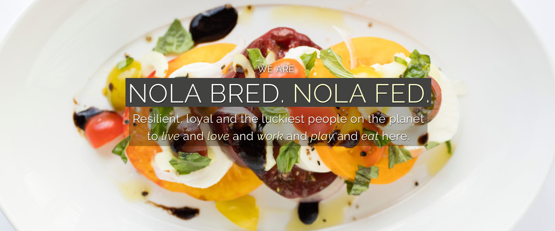 We are Nola Bred. Nola Fed.  Resilient, loyal, and the luckiest people on the planet to live and love and work and play and eat here.